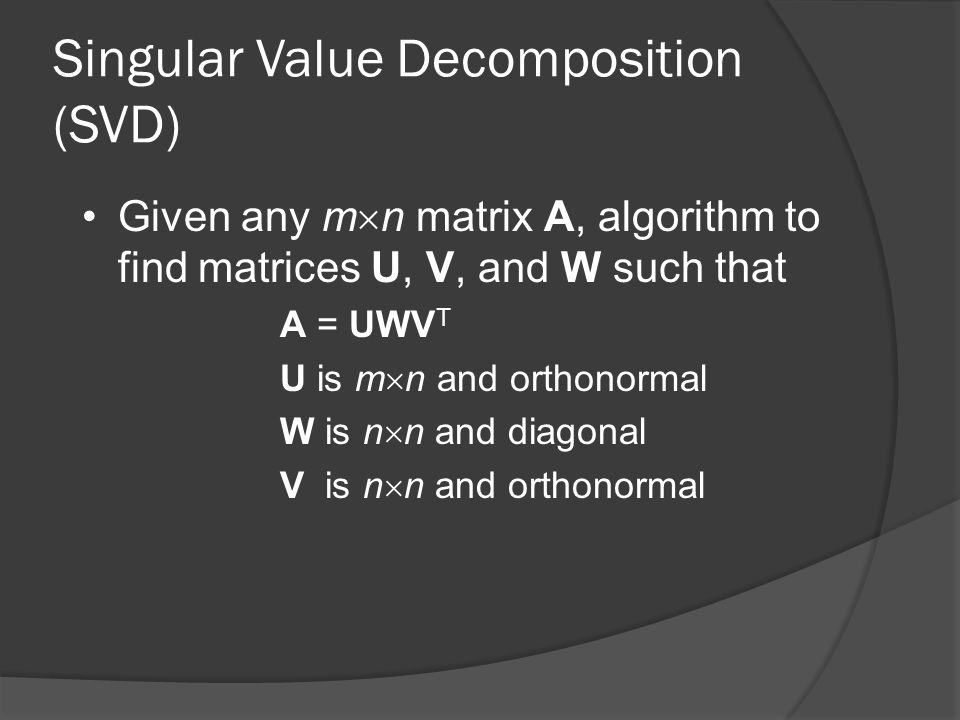 Singular Value Decomposition (SVD) Given any m  n matrix A, algorithm to find matrices U, V, and W such that A = UWV T U is m  n and orthonormal W is n  n and diagonal V is n  n and orthonormal