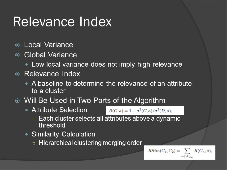 Relevance Index  Local Variance  Global Variance Low local variance does not imply high relevance  Relevance Index A baseline to determine the relevance of an attribute to a cluster  Will Be Used in Two Parts of the Algorithm Attribute Selection ○ Each cluster selects all attributes above a dynamic threshold Similarity Calculation ○ Hierarchical clustering merging order