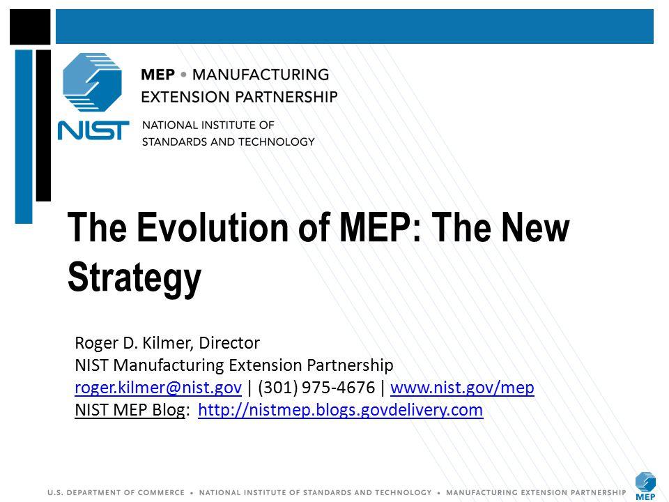 The Evolution of MEP: The New Strategy Roger D. Kilmer, Director NIST Manufacturing Extension Partnership roger.kilmer@nist.gov | (301) 975-4676 | www