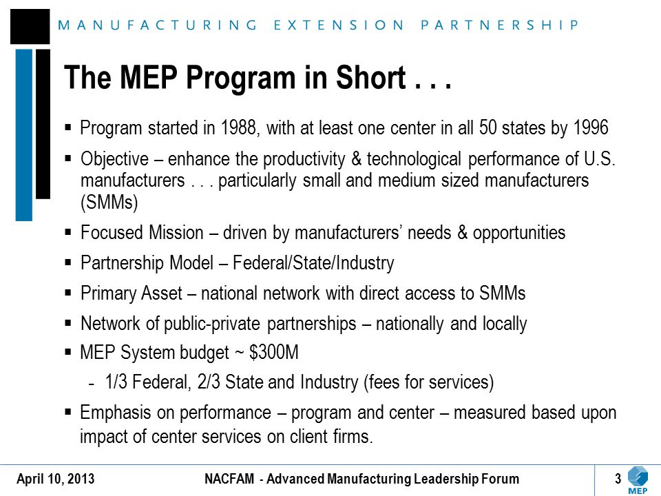 Manufacturers completing projects with MEP report: 18,069 jobs created in one year and 43,070 jobs retained preventing the unemployment rolls from increasing and providing value-added new products to new markets $2.5 Billion in new investments – equipment, information systems, and workforce skills $2.5 Billion in increased sales – new sales opportunities realized Data Source: FY2011 Client Impacts Resulting from MEP Services (7,637 surveyed, 6,047 completed) For every one dollar of federal investment, MEP generates nearly $20 in new sales growth and $20 in new client investment.