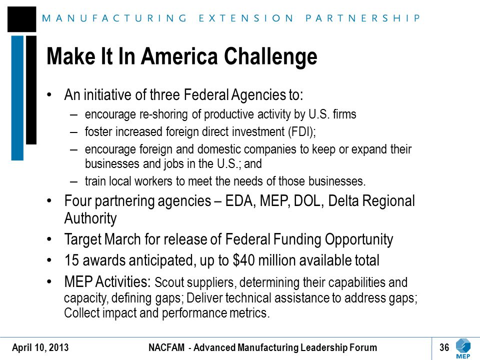 Make It In America Challenge An initiative of three Federal Agencies to: – encourage re-shoring of productive activity by U.S. firms – foster increase