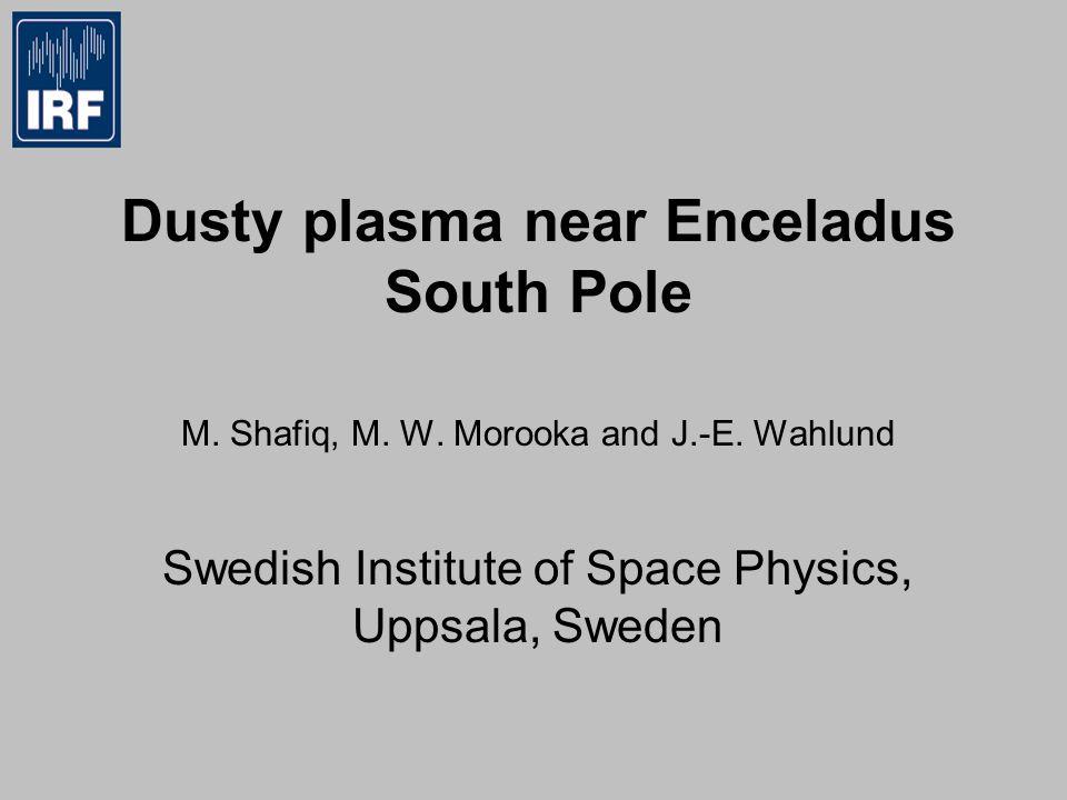 Dusty plasma near Enceladus South Pole M. Shafiq, M. W. Morooka and J.-E. Wahlund Swedish Institute of Space Physics, Uppsala, Sweden