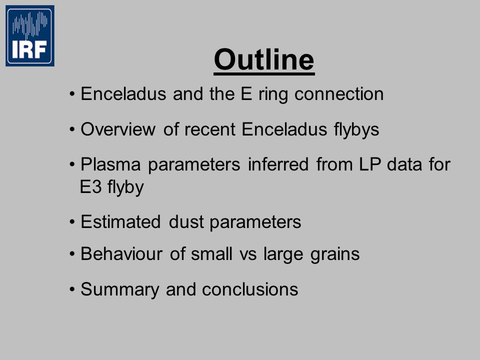 Outline Enceladus and the E ring connection Overview of recent Enceladus flybys Plasma parameters inferred from LP data for E3 flyby Estimated dust parameters Behaviour of small vs large grains Summary and conclusions