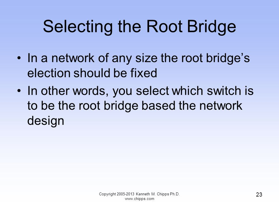 Selecting the Root Bridge Copyright 2005-2013 Kenneth M. Chipps Ph.D. www.chipps.com 23 In a network of any size the root bridge's election should be