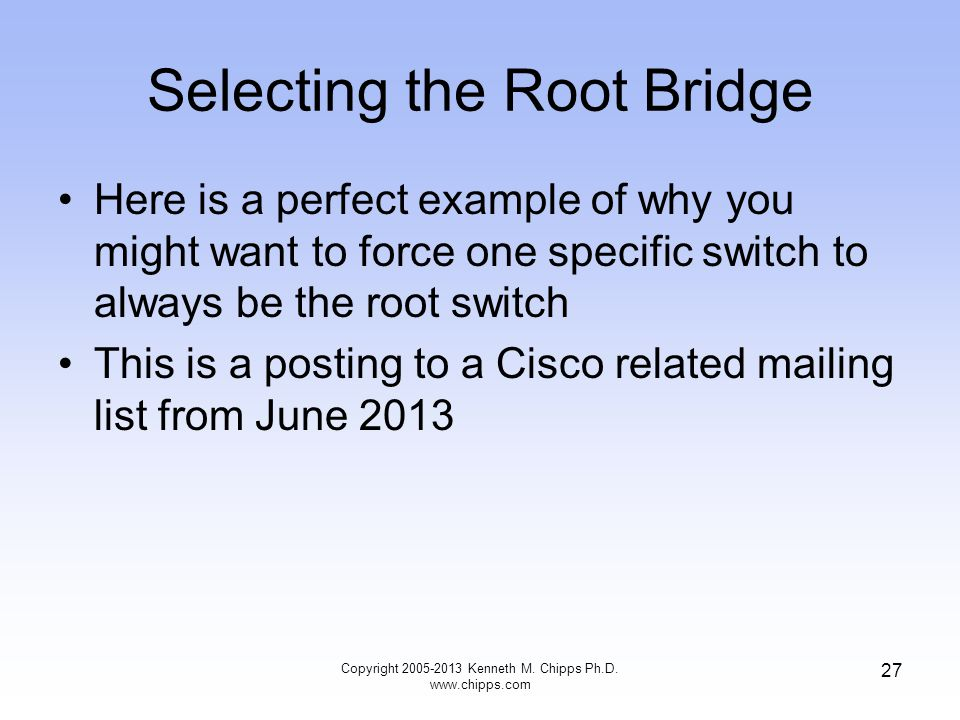Selecting the Root Bridge Copyright 2005-2013 Kenneth M. Chipps Ph.D. www.chipps.com 27 Here is a perfect example of why you might want to force one s