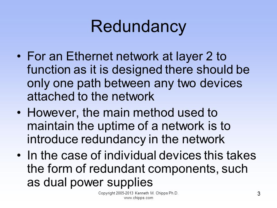 3 Redundancy For an Ethernet network at layer 2 to function as it is designed there should be only one path between any two devices attached to the ne