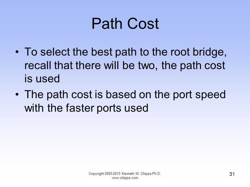 Path Cost Copyright 2005-2013 Kenneth M. Chipps Ph.D. www.chipps.com 31 To select the best path to the root bridge, recall that there will be two, the