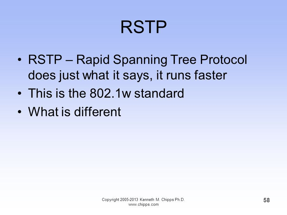 RSTP RSTP – Rapid Spanning Tree Protocol does just what it says, it runs faster This is the 802.1w standard What is different Copyright 2005-2013 Kenn