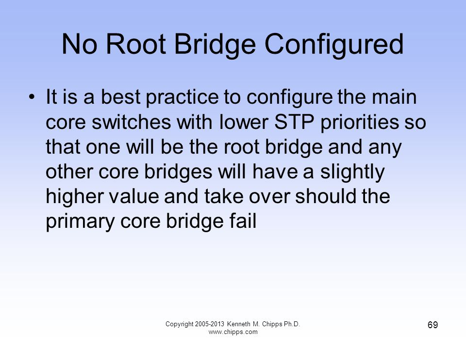 No Root Bridge Configured It is a best practice to configure the main core switches with lower STP priorities so that one will be the root bridge and
