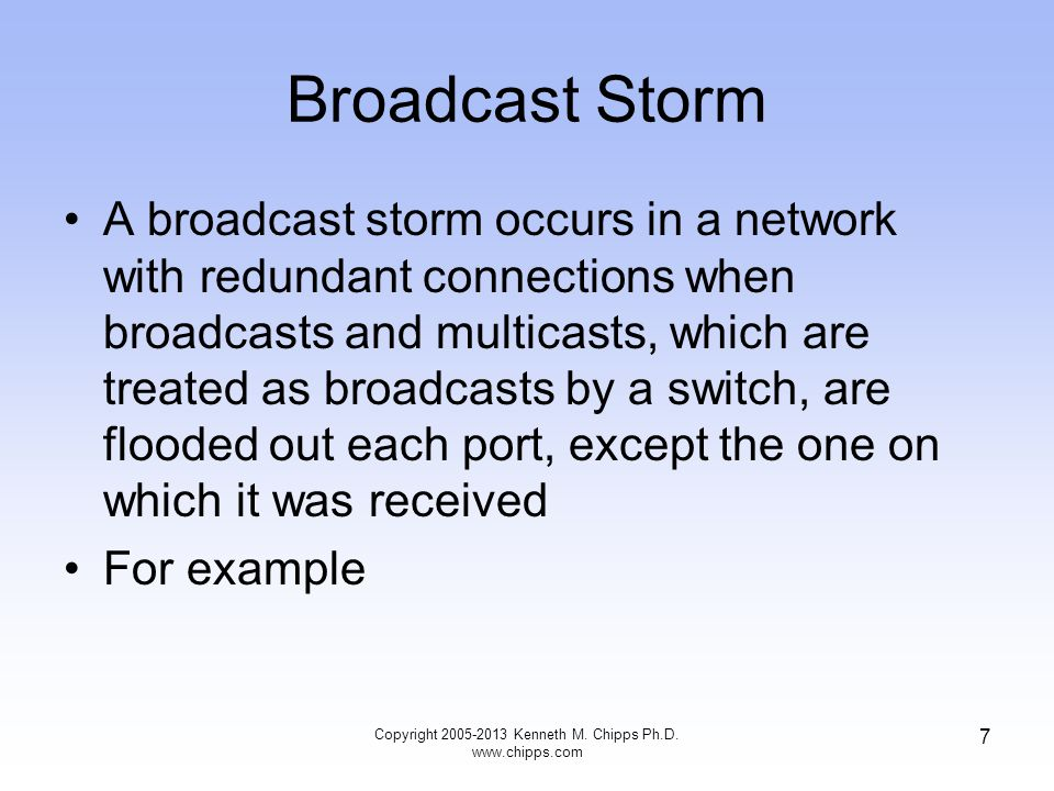 Copyright 2005-2013 Kenneth M. Chipps Ph.D. www.chipps.com 7 Broadcast Storm A broadcast storm occurs in a network with redundant connections when bro