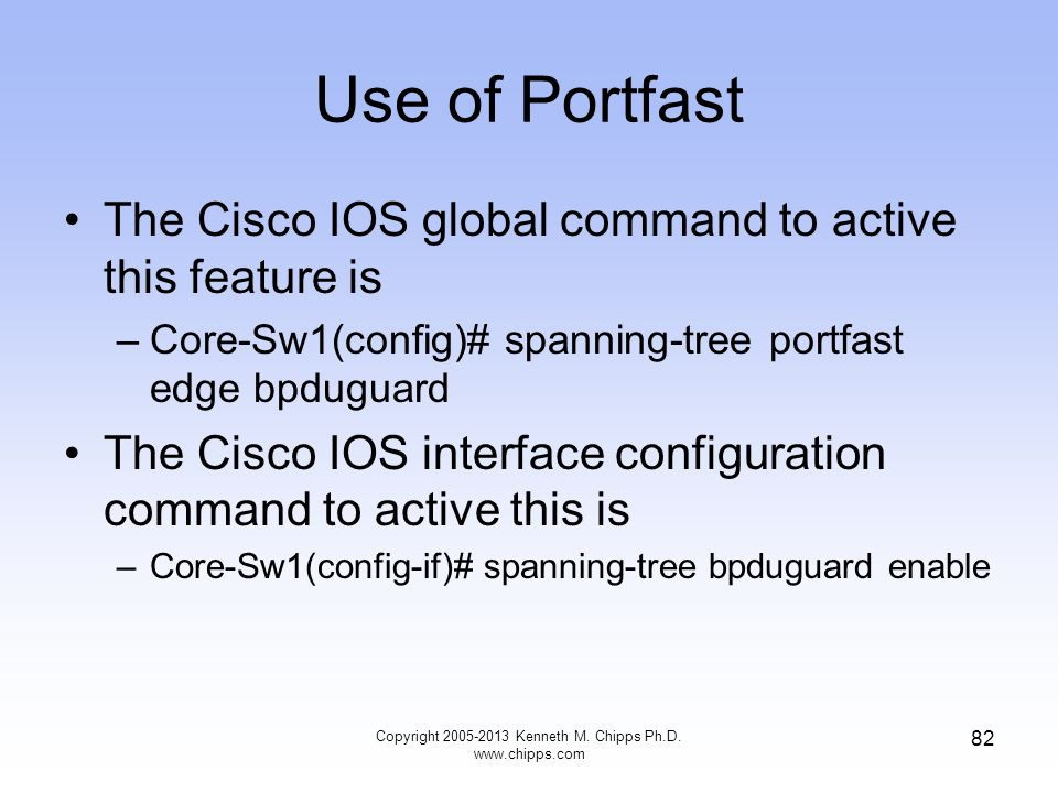 Use of Portfast The Cisco IOS global command to active this feature is –Core-Sw1(config)# spanning-tree portfast edge bpduguard The Cisco IOS interfac