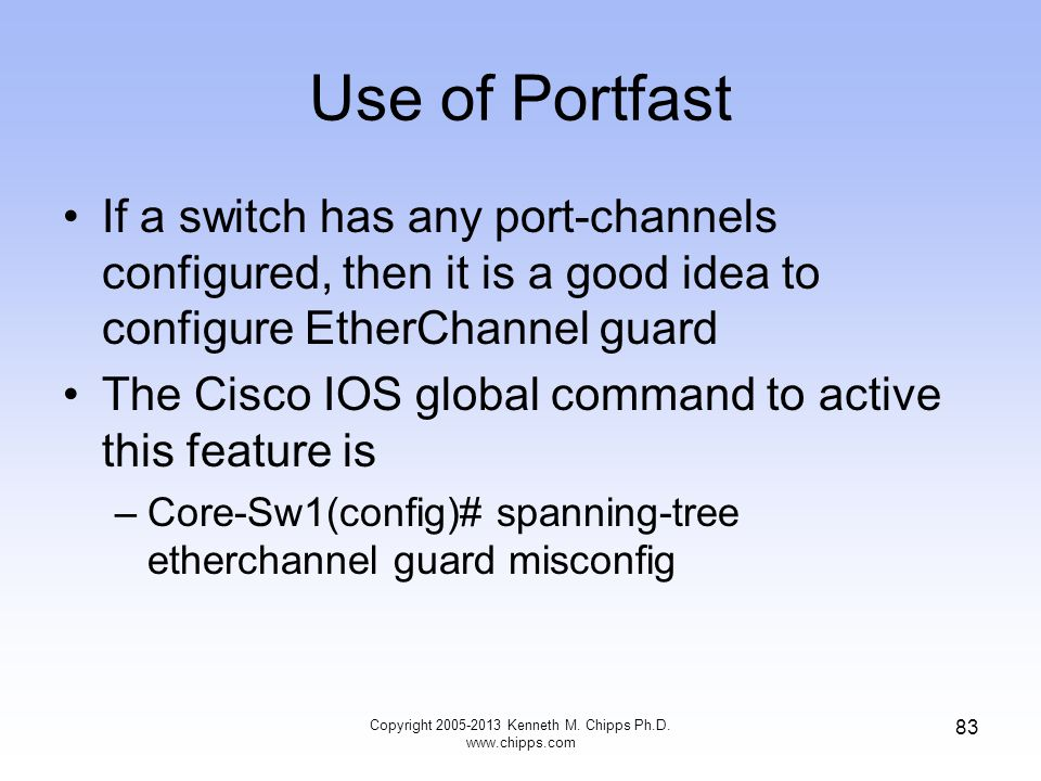 Use of Portfast If a switch has any port-channels configured, then it is a good idea to configure EtherChannel guard The Cisco IOS global command to a