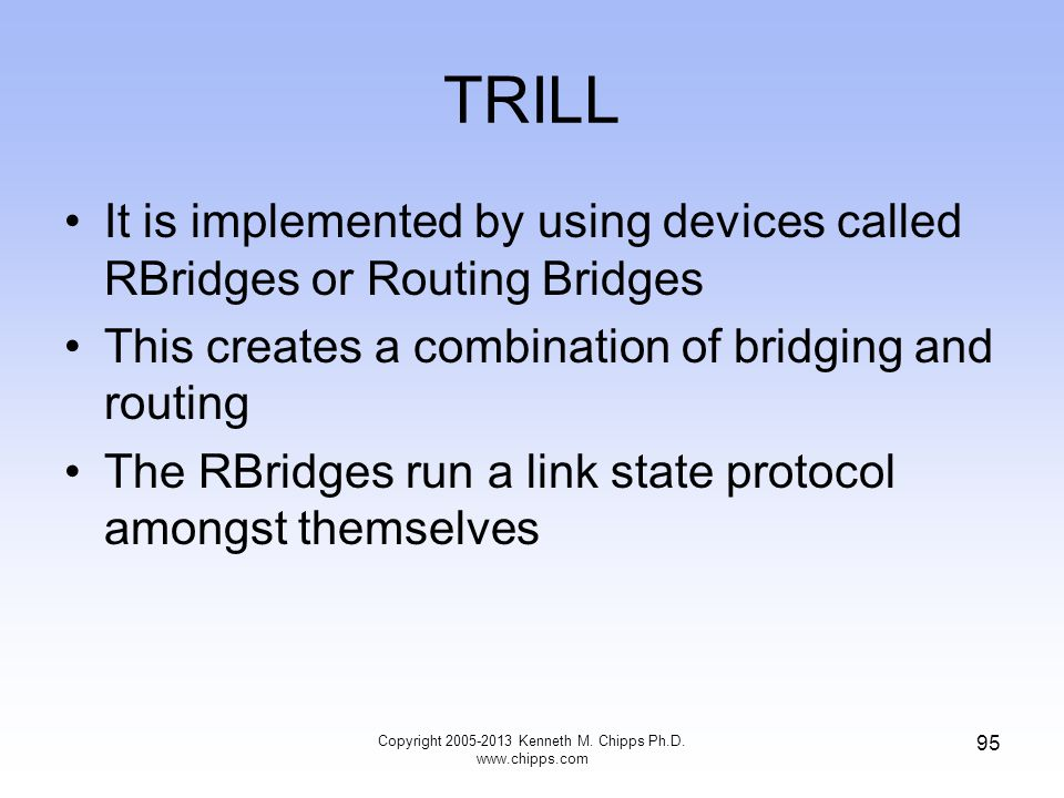 TRILL It is implemented by using devices called RBridges or Routing Bridges This creates a combination of bridging and routing The RBridges run a link