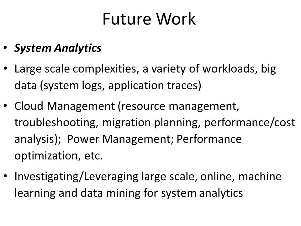 Future Work System Analytics Large scale complexities, a variety of workloads, big data (system logs, application traces) Cloud Management (resource m