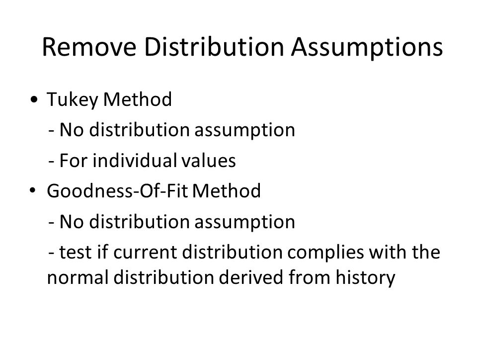 Remove Distribution Assumptions Tukey Method - No distribution assumption - For individual values Goodness-Of-Fit Method - No distribution assumption - test if current distribution complies with the normal distribution derived from history
