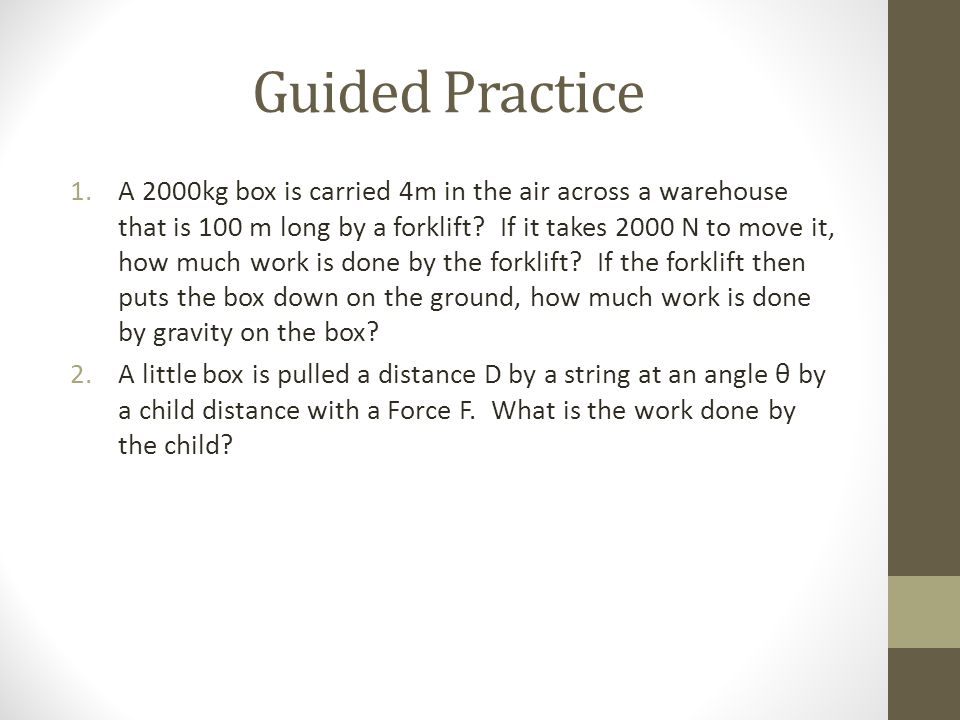 Guided Practice 1.A 2000kg box is carried 4m in the air across a warehouse that is 100 m long by a forklift? If it takes 2000 N to move it, how much w