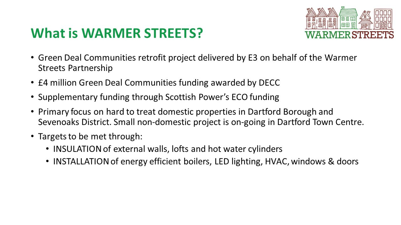 The WARMER STREETS Process 1.EPC & Green Deal Assessment undertaken 2.WS receives Green Deal Advice Report, contractor receives technical details 3.WS receives quote from contractor (48 hours) 4.WS Offer Pack out to client (48 hours), 2 week validity period 5.Application to Green Deal Finance (if requested) 6.Contract signed, deposit paid, start date agreed.