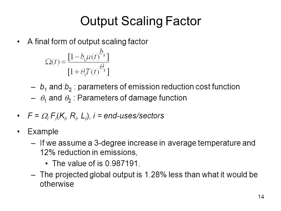 14 Output Scaling Factor A final form of output scaling factor –b 1 and b 2 : parameters of emission reduction cost function –  1 and  2 : Parameters of damage function F =  i F i (K i, R i, L i ), i = end-uses/sectors Example –If we assume a 3-degree increase in average temperature and 12% reduction in emissions, The value of is 0.987191.