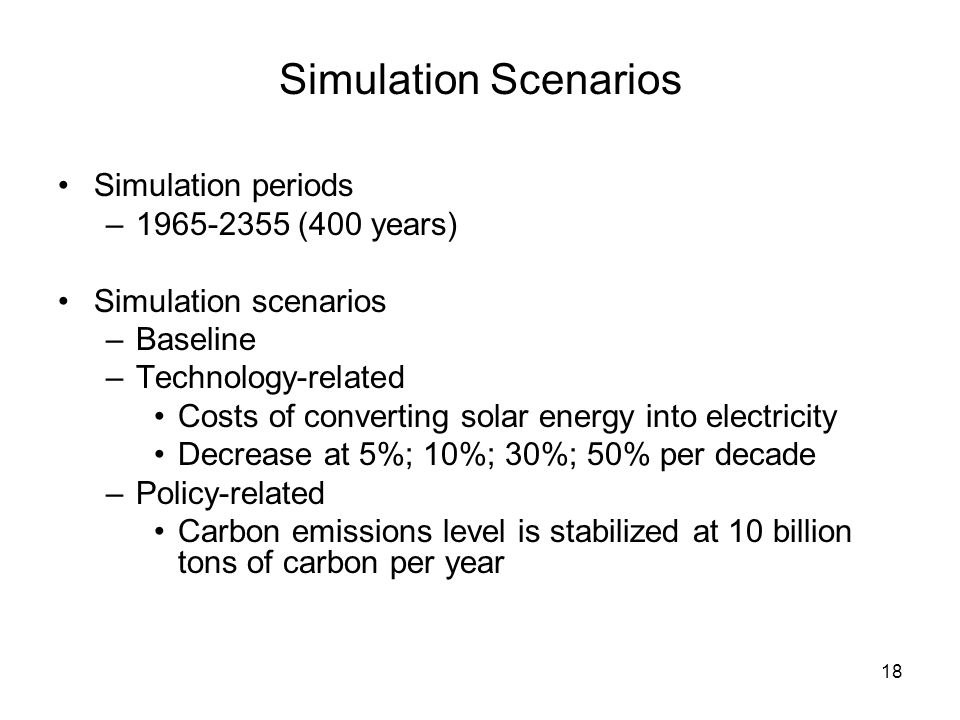 18 Simulation Scenarios Simulation periods –1965-2355 (400 years) Simulation scenarios –Baseline –Technology-related Costs of converting solar energy into electricity Decrease at 5%; 10%; 30%; 50% per decade –Policy-related Carbon emissions level is stabilized at 10 billion tons of carbon per year
