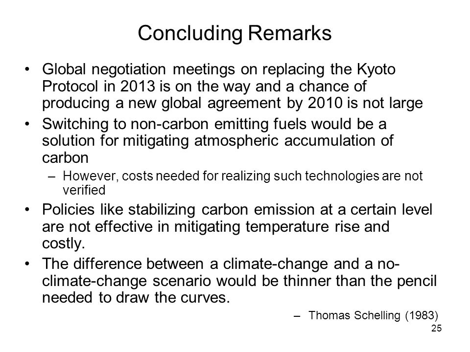 25 Concluding Remarks Global negotiation meetings on replacing the Kyoto Protocol in 2013 is on the way and a chance of producing a new global agreement by 2010 is not large Switching to non-carbon emitting fuels would be a solution for mitigating atmospheric accumulation of carbon –However, costs needed for realizing such technologies are not verified Policies like stabilizing carbon emission at a certain level are not effective in mitigating temperature rise and costly.