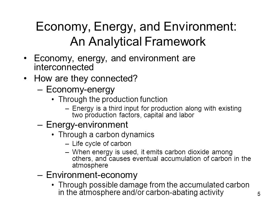 5 Economy, Energy, and Environment: An Analytical Framework Economy, energy, and environment are interconnected How are they connected.
