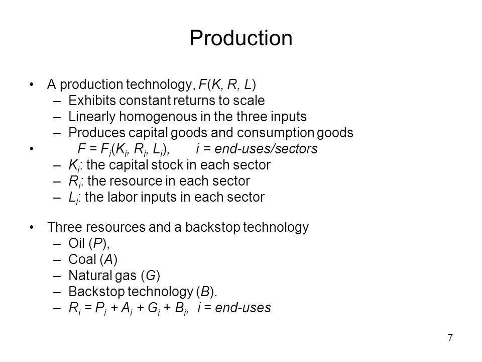 7 Production A production technology, F(K, R, L) –Exhibits constant returns to scale –Linearly homogenous in the three inputs –Produces capital goods and consumption goods F = F i (K i, R i, L i ), i = end-uses/sectors –K i : the capital stock in each sector –R i : the resource in each sector –L i : the labor inputs in each sector Three resources and a backstop technology –Oil (P), –Coal (A) –Natural gas (G) –Backstop technology (B).