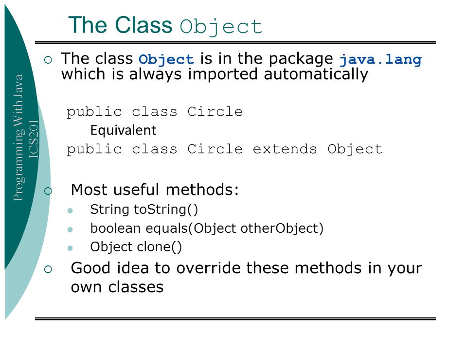 Programming With Java ICS201 The Class Object  The class Object is in the package java.lang which is always imported automatically public class Circl