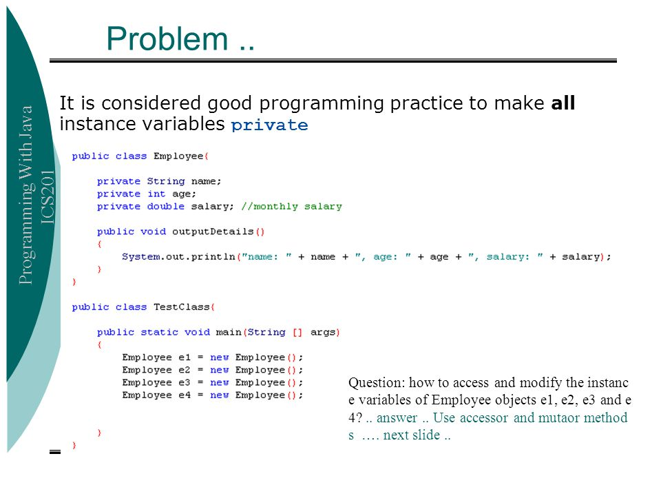 Programming With Java ICS201 The Class Object  The class Object is in the package java.lang which is always imported automatically public class Circle Equivalent public class Circle extends Object  Most useful methods: String toString() boolean equals(Object otherObject) Object clone()  Good idea to override these methods in your own classes