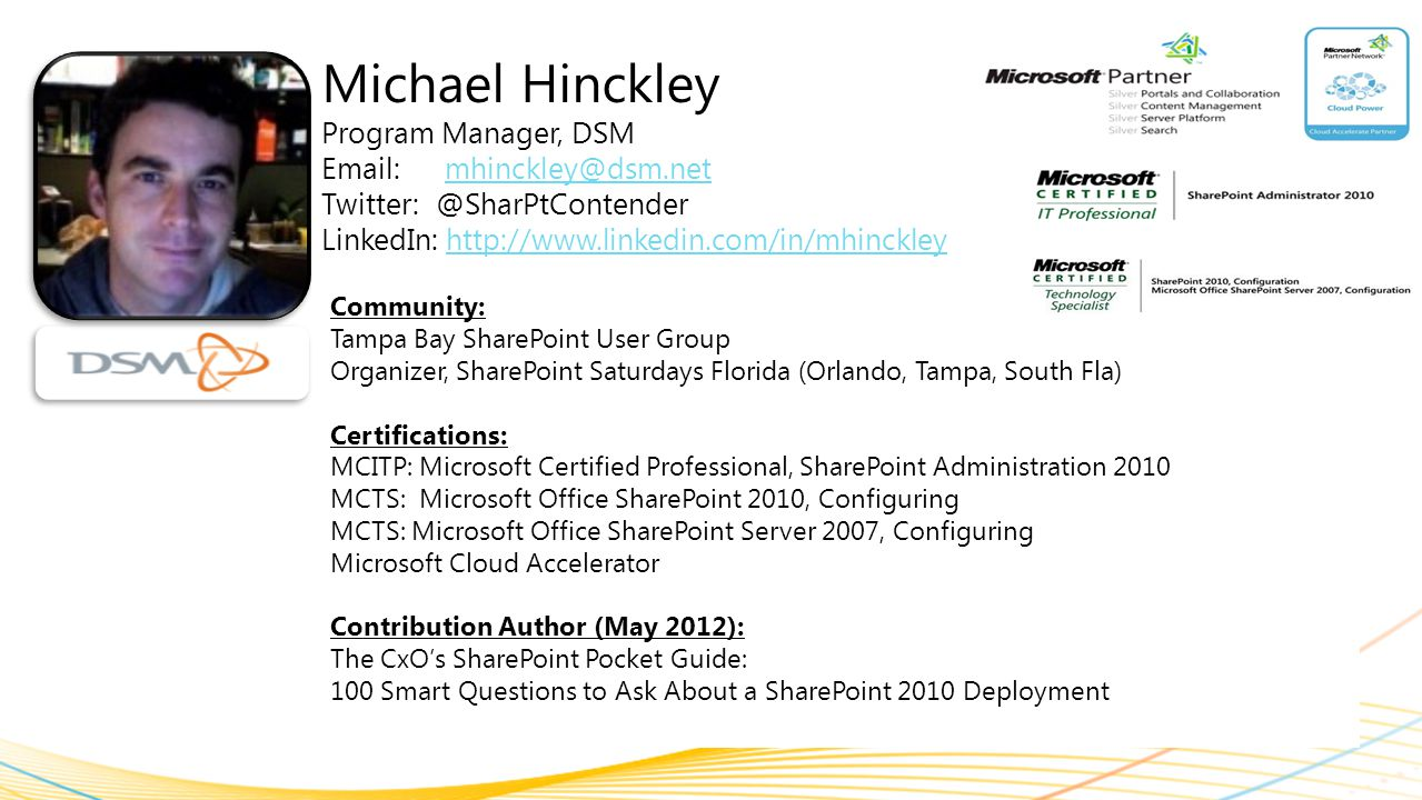 Michael Hinckley Program Manager, DSM Email: mhinckley@dsm.netmhinckley@dsm.net Twitter: @SharPtContender LinkedIn: http://www.linkedin.com/in/mhinckleyhttp://www.linkedin.com/in/mhinckley Community: Tampa Bay SharePoint User Group Organizer, SharePoint Saturdays Florida (Orlando, Tampa, South Fla) Certifications: MCITP: Microsoft Certified Professional, SharePoint Administration 2010 MCTS: Microsoft Office SharePoint 2010, Configuring MCTS: Microsoft Office SharePoint Server 2007, Configuring Microsoft Cloud Accelerator Contribution Author (May 2012): The CxO's SharePoint Pocket Guide: 100 Smart Questions to Ask About a SharePoint 2010 Deployment