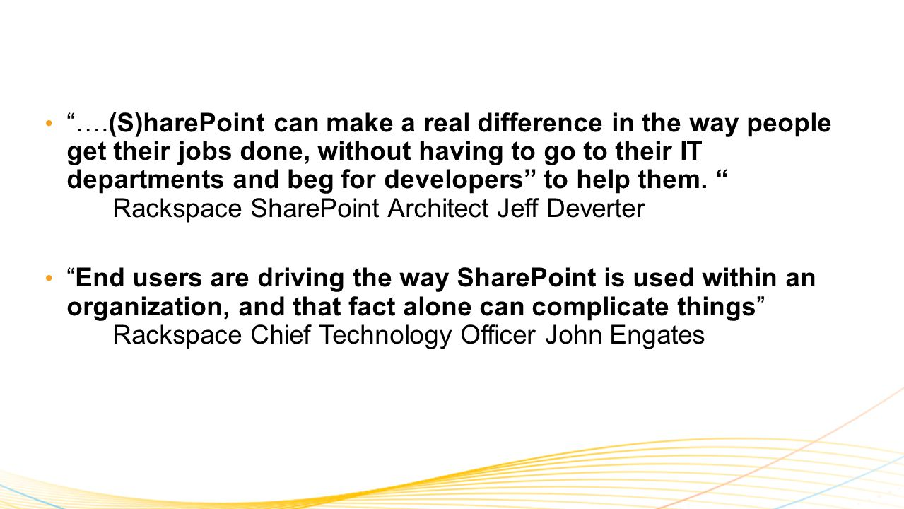 ….(S)harePoint can make a real difference in the way people get their jobs done, without having to go to their IT departments and beg for developers to help them.