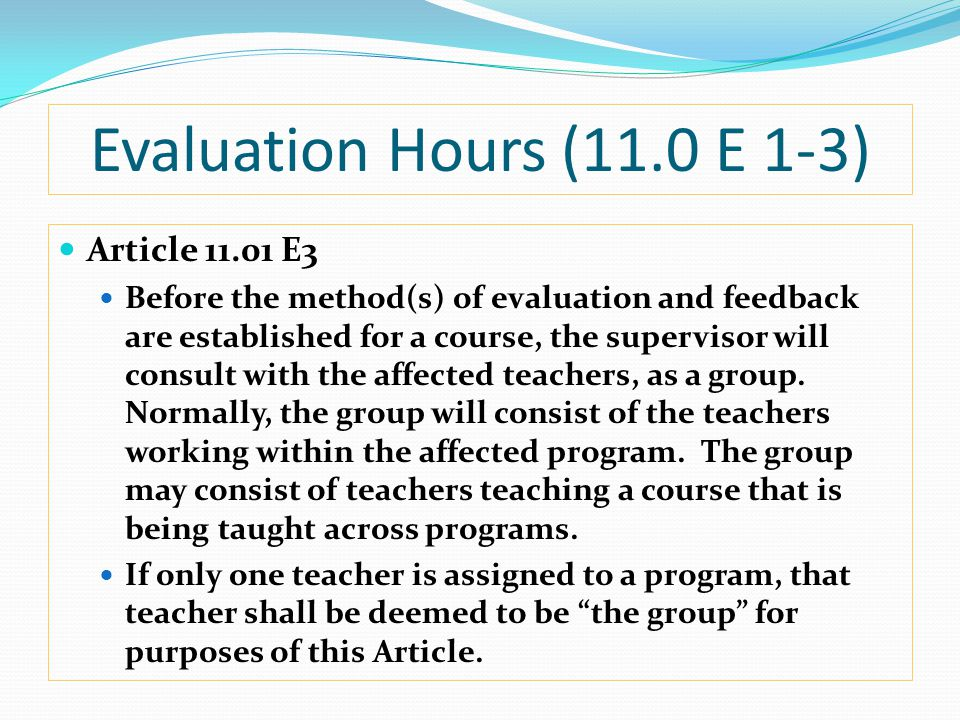 Evaluation Hours (11.0 E 1-3) Article 11.01 E3 Before the method(s) of evaluation and feedback are established for a course, the supervisor will consult with the affected teachers, as a group.