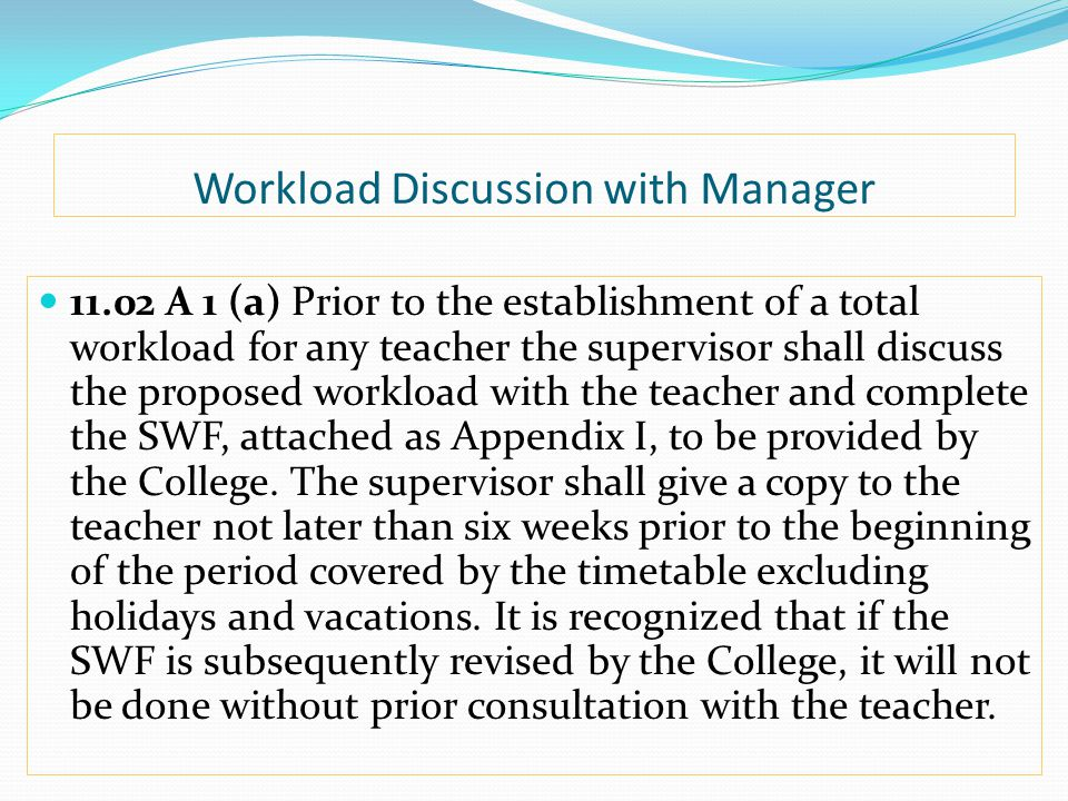 Workload Discussion with Manager 11.02 A 1 (a) Prior to the establishment of a total workload for any teacher the supervisor shall discuss the proposed workload with the teacher and complete the SWF, attached as Appendix I, to be provided by the College.