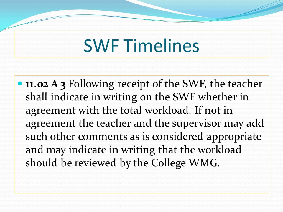 SWF Timelines 11.02 A 3 Following receipt of the SWF, the teacher shall indicate in writing on the SWF whether in agreement with the total workload.