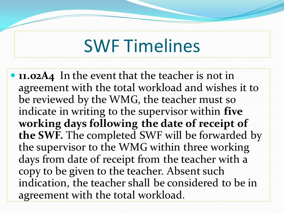 SWF Timelines 11.02A4 In the event that the teacher is not in agreement with the total workload and wishes it to be reviewed by the WMG, the teacher must so indicate in writing to the supervisor within five working days following the date of receipt of the SWF.