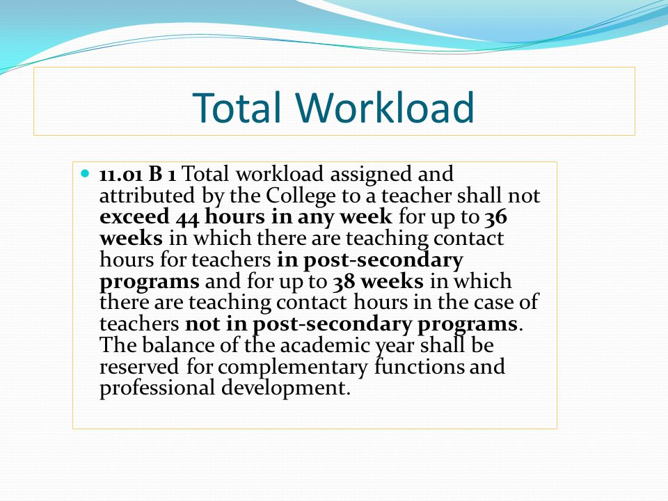 Total Workload 11.01 B 1 Total workload assigned and attributed by the College to a teacher shall not exceed 44 hours in any week for up to 36 weeks in which there are teaching contact hours for teachers in post-secondary programs and for up to 38 weeks in which there are teaching contact hours in the case of teachers not in post-secondary programs.