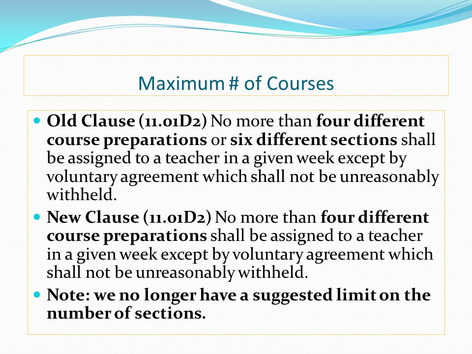 Maximum # of Courses Old Clause (11.01D2) No more than four different course preparations or six different sections shall be assigned to a teacher in a given week except by voluntary agreement which shall not be unreasonably withheld.