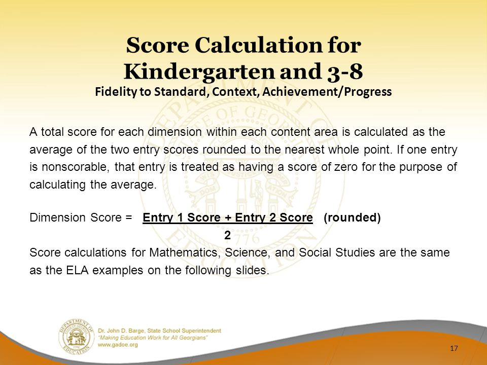 Score Calculation for Kindergarten and 3-8 Fidelity to Standard, Context, Achievement/Progress A total score for each dimension within each content area is calculated as the average of the two entry scores rounded to the nearest whole point.