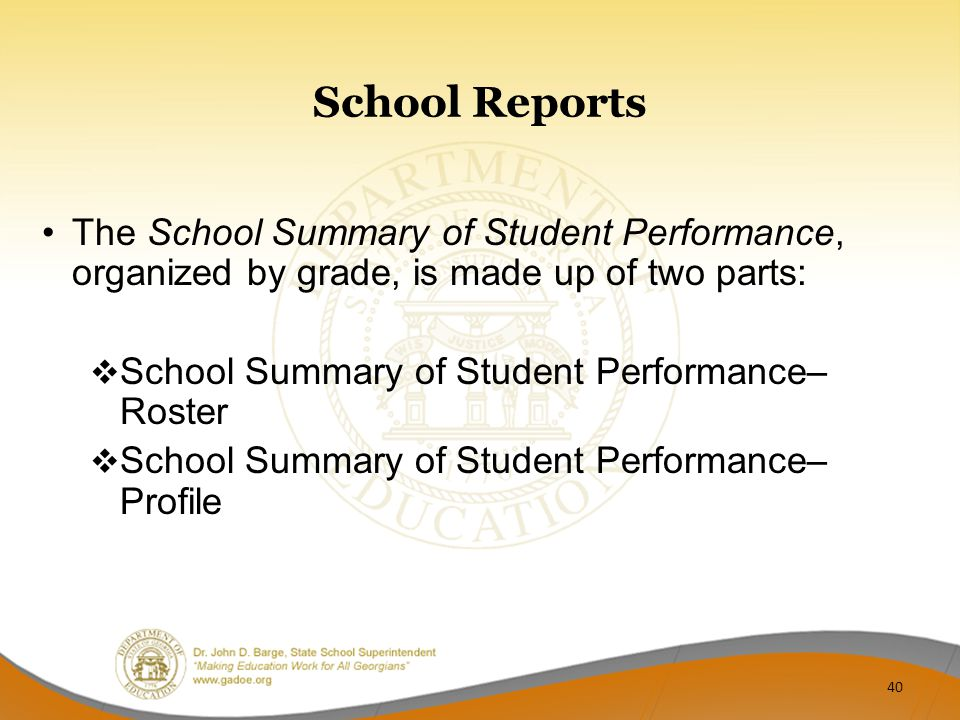 School Reports The School Summary of Student Performance, organized by grade, is made up of two parts:  School Summary of Student Performance– Roster  School Summary of Student Performance– Profile 40