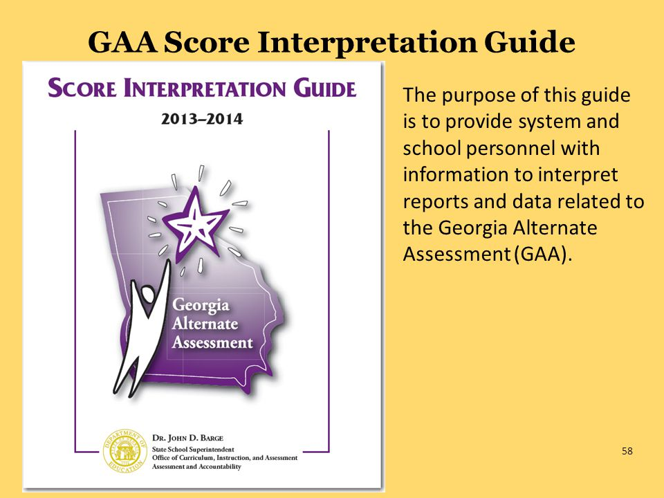 58 GAA Score Interpretation Guide The purpose of this guide is to provide system and school personnel with information to interpret reports and data related to the Georgia Alternate Assessment (GAA).