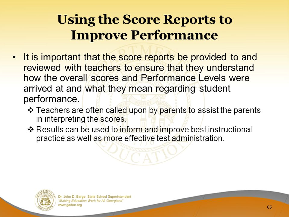 Using the Score Reports to Improve Performance It is important that the score reports be provided to and reviewed with teachers to ensure that they understand how the overall scores and Performance Levels were arrived at and what they mean regarding student performance.
