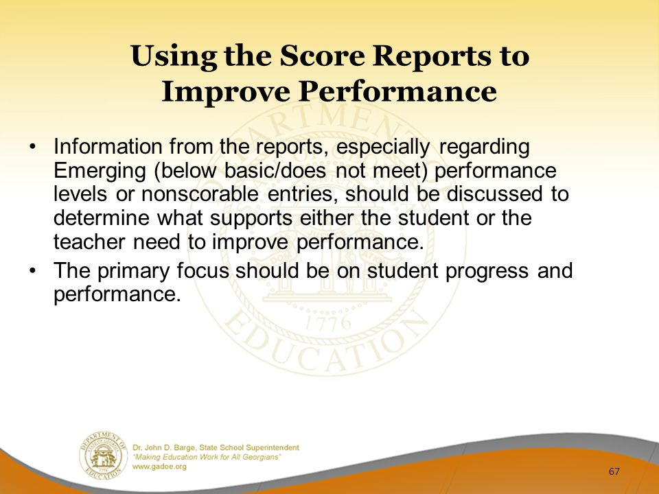 Using the Score Reports to Improve Performance Information from the reports, especially regarding Emerging (below basic/does not meet) performance levels or nonscorable entries, should be discussed to determine what supports either the student or the teacher need to improve performance.