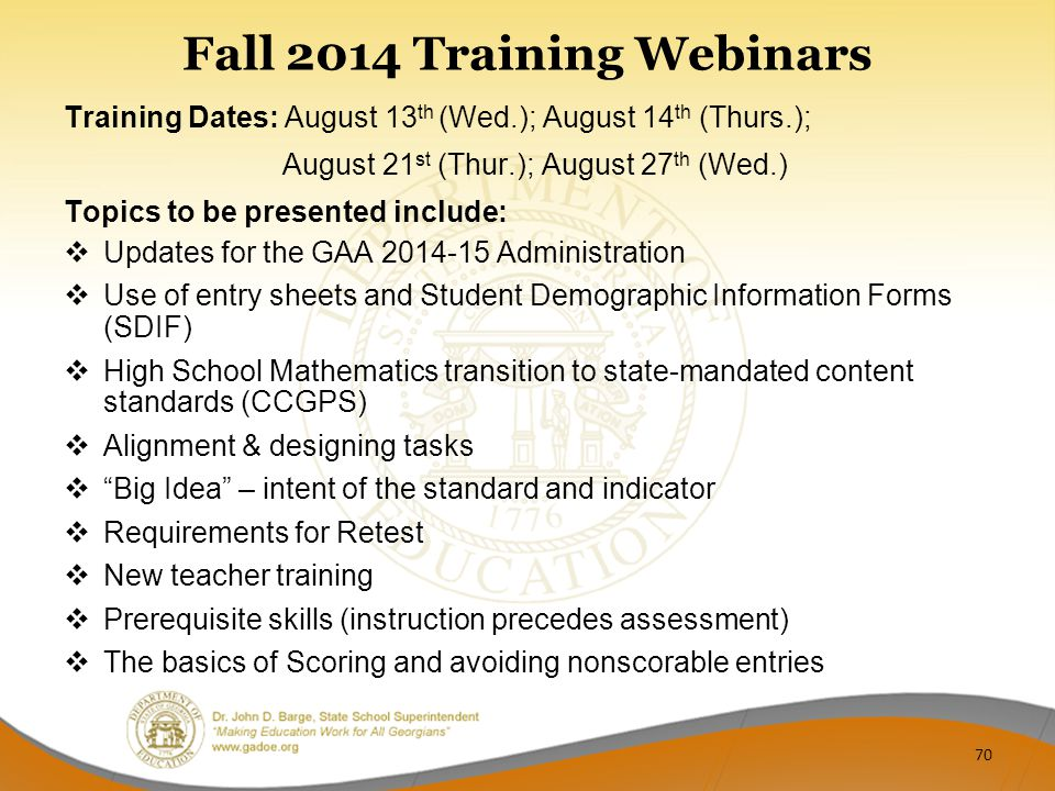 Fall 2014 Training Webinars Training Dates: August 13 th (Wed.); August 14 th (Thurs.); August 21 st (Thur.); August 27 th (Wed.) Topics to be presented include:  Updates for the GAA 2014-15 Administration  Use of entry sheets and Student Demographic Information Forms (SDIF)  High School Mathematics transition to state-mandated content standards (CCGPS)  Alignment & designing tasks  Big Idea – intent of the standard and indicator  Requirements for Retest  New teacher training  Prerequisite skills (instruction precedes assessment)  The basics of Scoring and avoiding nonscorable entries 70