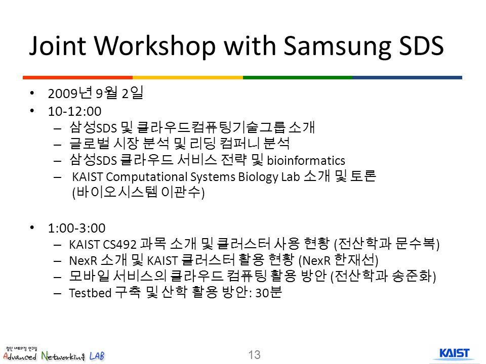 Joint Workshop with Samsung SDS 2009 년 9 월 2 일 10-12:00 – 삼성 SDS 및 클라우드컴퓨팅기술그룹 소개 – 글로벌 시장 분석 및 리딩 컴퍼니 분석 – 삼성 SDS 클라우드 서비스 전략 및 bioinformatics – KAIST Computational Systems Biology Lab 소개 및 토론 ( 바이오시스템 이관수 ) 1:00-3:00 – KAIST CS492 과목 소개 및 클러스터 사용 현황 ( 전산학과 문수복 ) – NexR 소개 및 KAIST 클러스터 활용 현황 (NexR 한재선 ) – 모바일 서비스의 클라우드 컴퓨팅 활용 방안 ( 전산학과 송준화 ) – Testbed 구축 및 산학 활용 방안 : 30 분 13