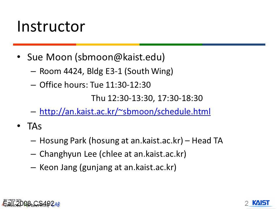 Instructor Sue Moon (sbmoon@kaist.edu) – Room 4424, Bldg E3-1 (South Wing) – Office hours: Tue 11:30-12:30 Thu 12:30-13:30, 17:30-18:30 – http://an.kaist.ac.kr/~sbmoon/schedule.html http://an.kaist.ac.kr/~sbmoon/schedule.html TAs – Hosung Park (hosung at an.kaist.ac.kr) – Head TA – Changhyun Lee (chlee at an.kaist.ac.kr) – Keon Jang (gunjang at an.kaist.ac.kr) 2Fall 2008 CS492