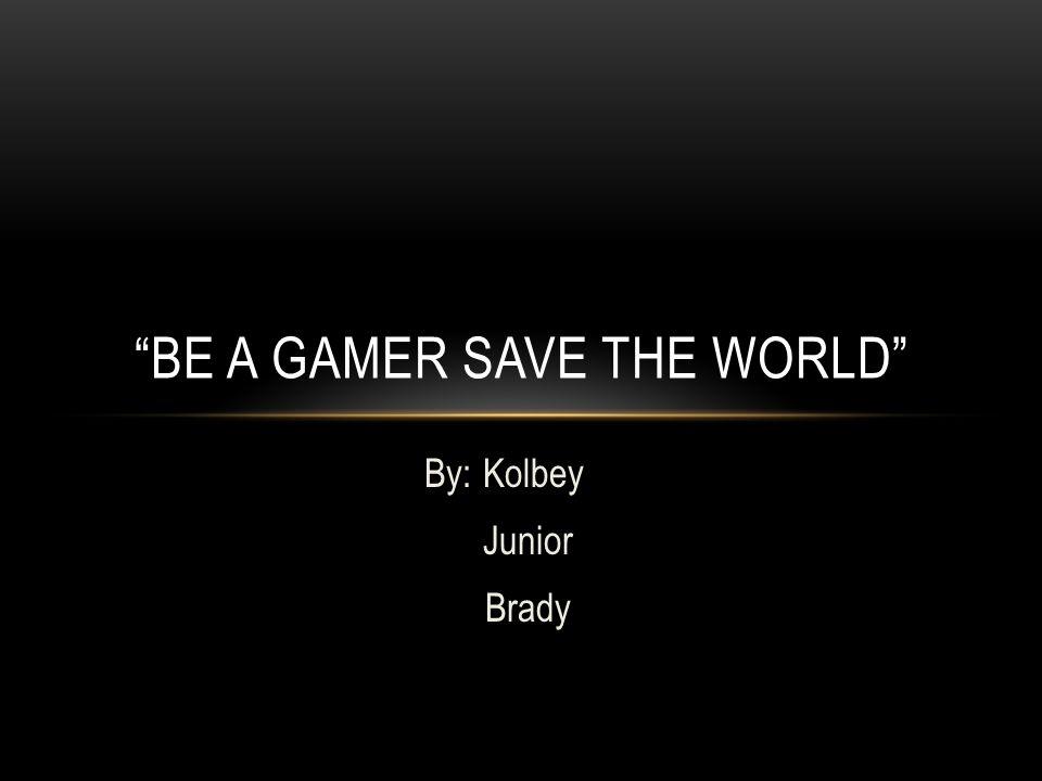 "By: Kolbey Junior Brady ""BE A GAMER SAVE THE WORLD"""