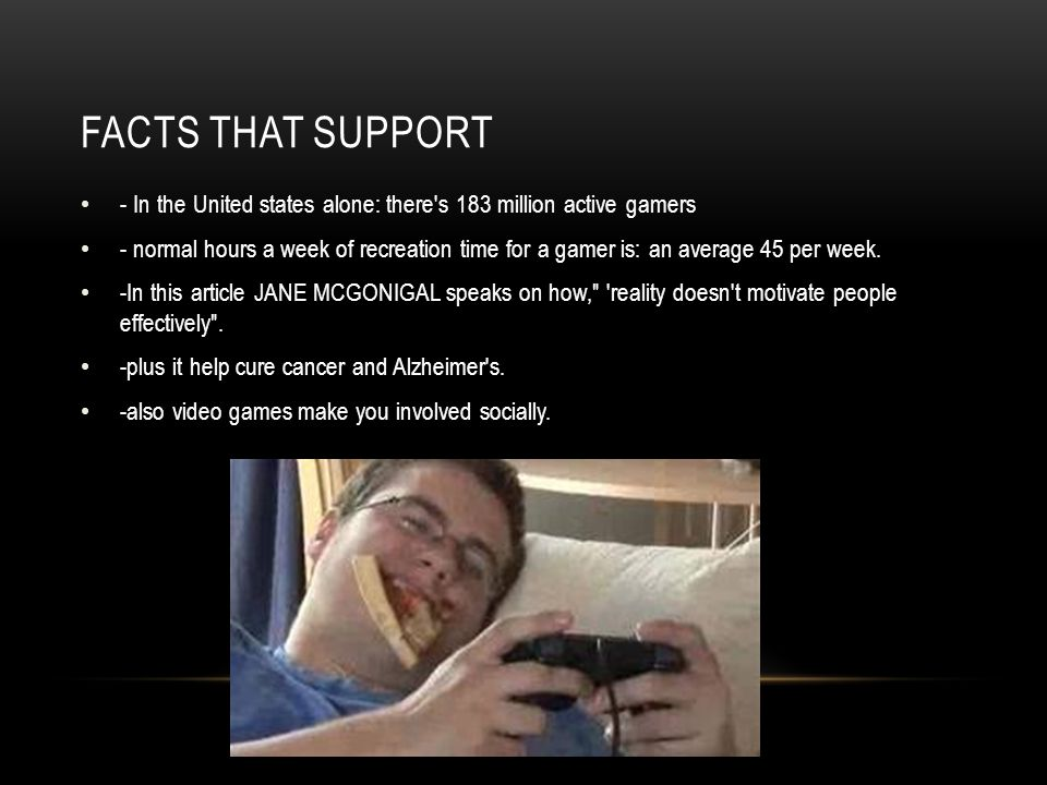 FACTS THAT SUPPORT - In the United states alone: there's 183 million active gamers - normal hours a week of recreation time for a gamer is: an average