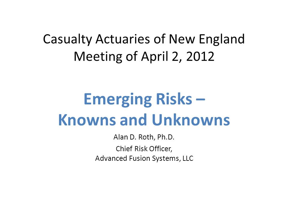 Casualty Actuaries of New England Meeting of April 2, 2012 Emerging Risks – Knowns and Unknowns Alan D.