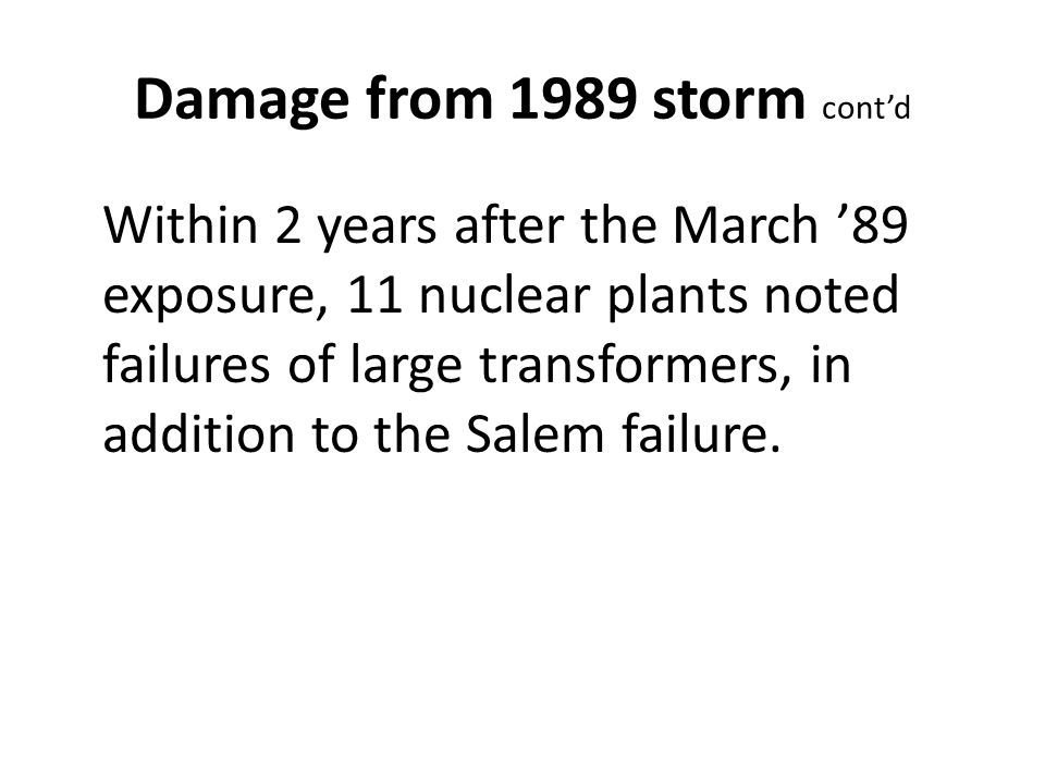 Damage from 1989 storm cont'd Within 2 years after the March '89 exposure, 11 nuclear plants noted failures of large transformers, in addition to the Salem failure.