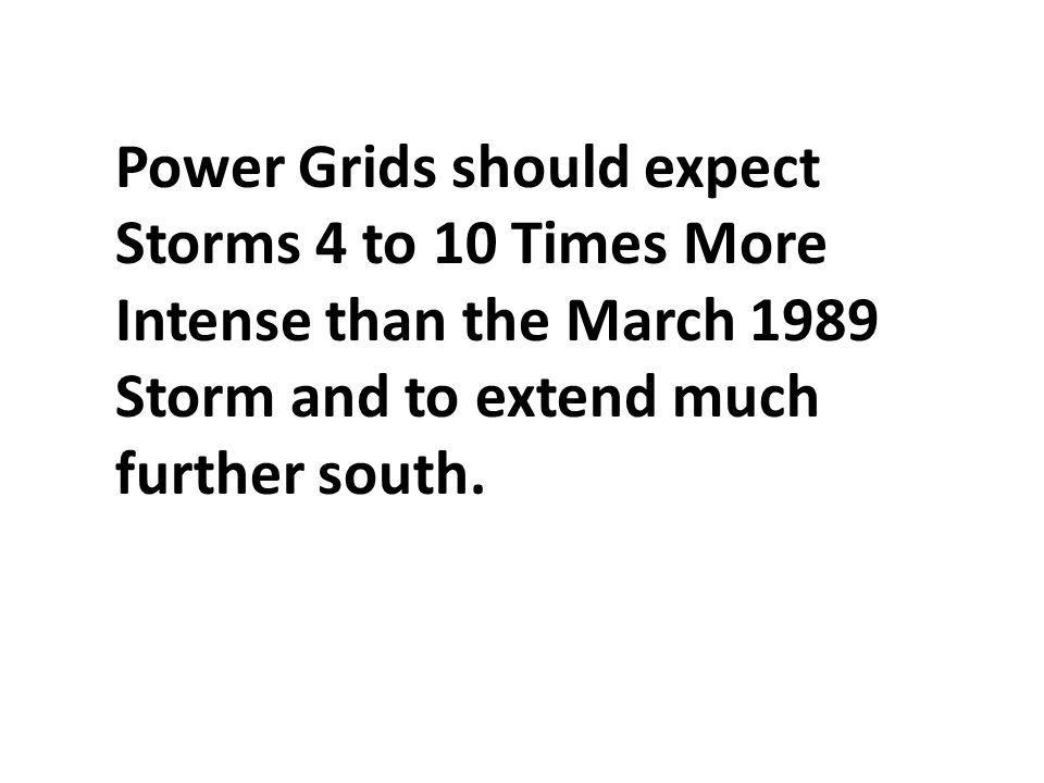 Power Grids should expect Storms 4 to 10 Times More Intense than the March 1989 Storm and to extend much further south.