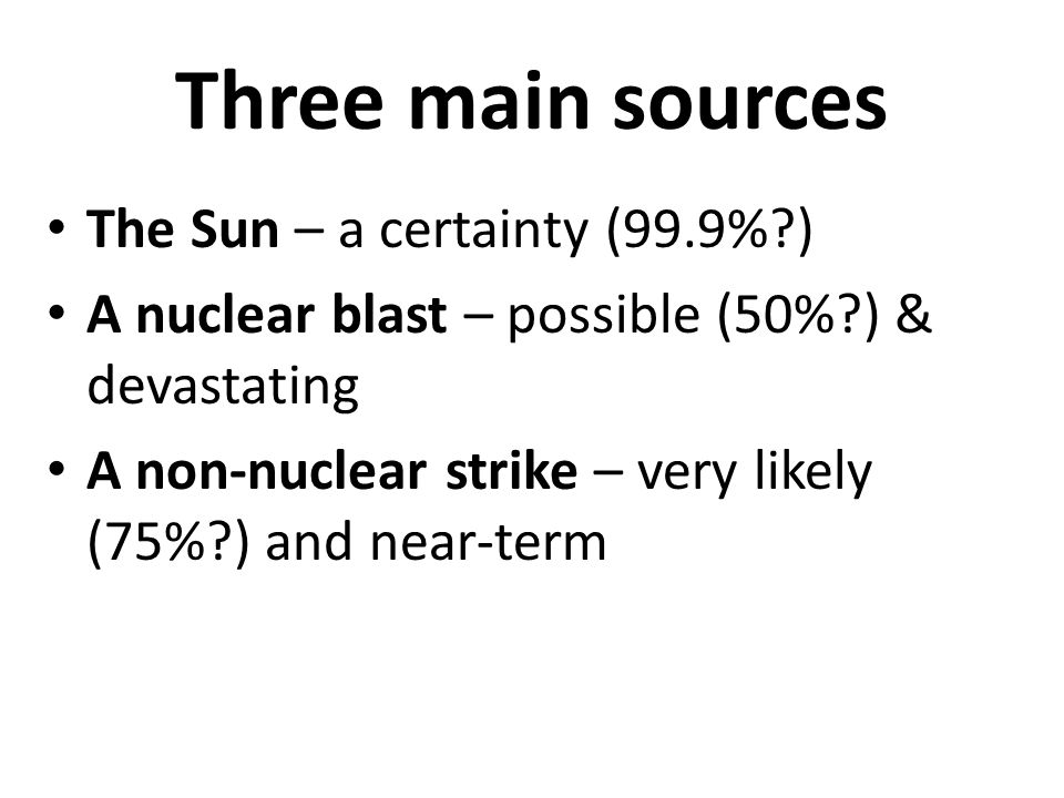 Three main sources The Sun – a certainty (99.9%?) A nuclear blast – possible (50%?) & devastating A non-nuclear strike – very likely (75%?) and near-term